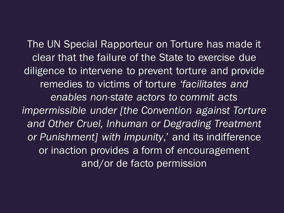 The UN Special Rapporteur on Torture has made it clear that the failure of the State to exercise due diligence to intervene to prevent torture and provide remedies to victims of torture 'facilitates and enables non-state actors to commit acts impermissible under [the Convention against Torture and Other Cruel, Inhuman or Degrading Treatment or Punishment] with impunity,' and its indifference or inaction provides a form of encouragement and/or de facto permission